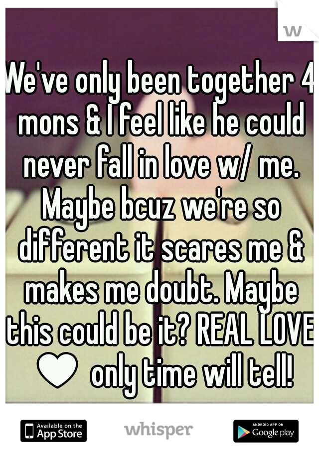 We've only been together 4 mons & I feel like he could never fall in love w/ me. Maybe bcuz we're so different it scares me & makes me doubt. Maybe this could be it? REAL LOVE ♥ only time will tell!