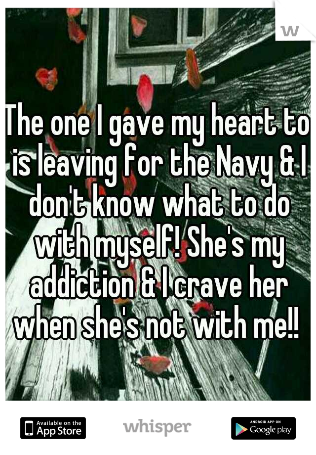 The one I gave my heart to is leaving for the Navy & I don't know what to do with myself! She's my addiction & I crave her when she's not with me!!