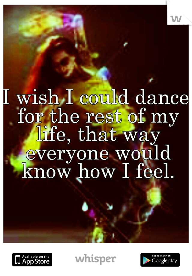 I wish I could dance for the rest of my life, that way everyone would know how I feel.