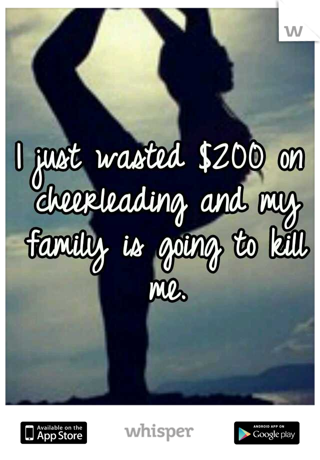 I just wasted $200 on cheerleading and my family is going to kill me.
