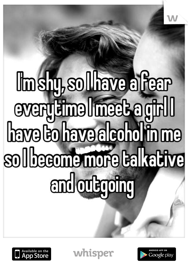 I'm shy, so I have a fear everytime I meet a girl I have to have alcohol in me so I become more talkative and outgoing