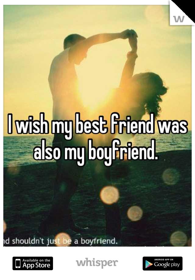 I wish my best friend was also my boyfriend.