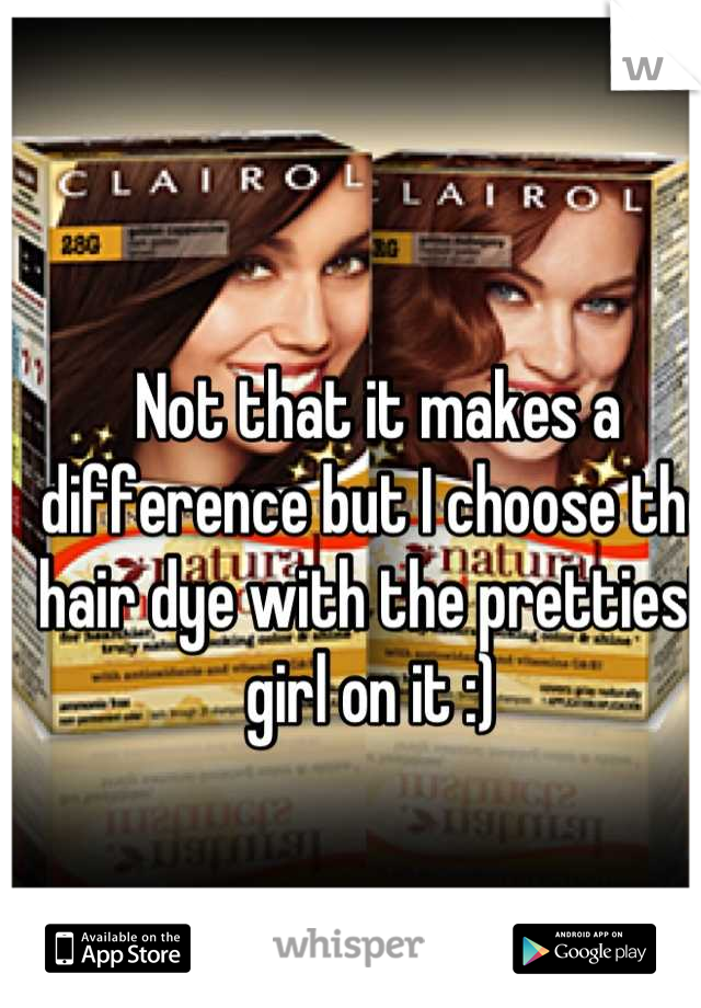 Not that it makes a difference but I choose the hair dye with the prettiest girl on it :)
