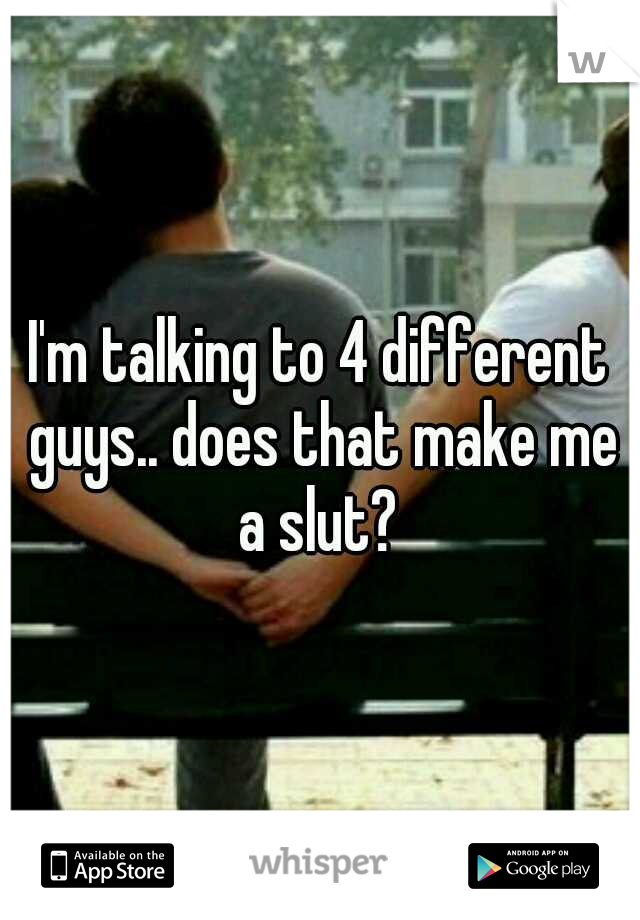 I'm talking to 4 different guys.. does that make me a slut?
