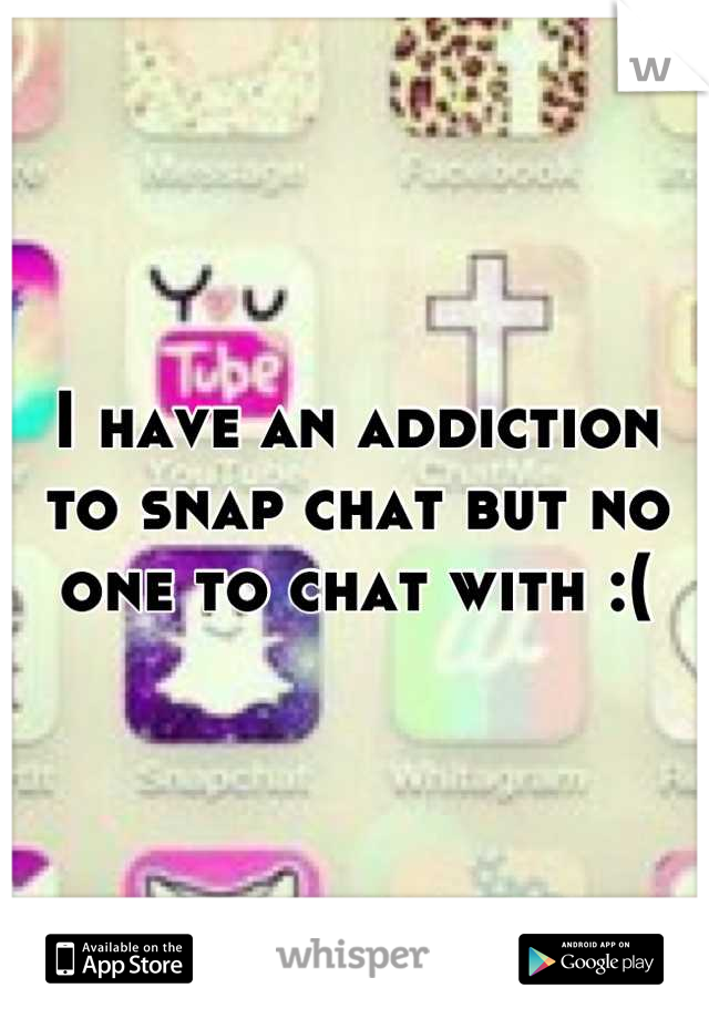 I have an addiction to snap chat but no one to chat with :(