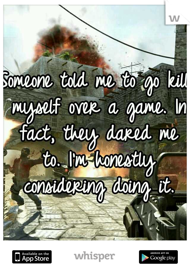 Someone told me to go kill myself over a game. In fact, they dared me to. I'm honestly considering doing it.