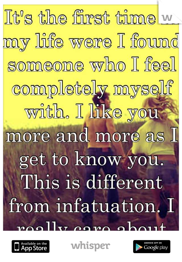 It's the first time in my life were I found someone who I feel completely myself with. I like you more and more as I get to know you. This is different from infatuation. I really care about you.