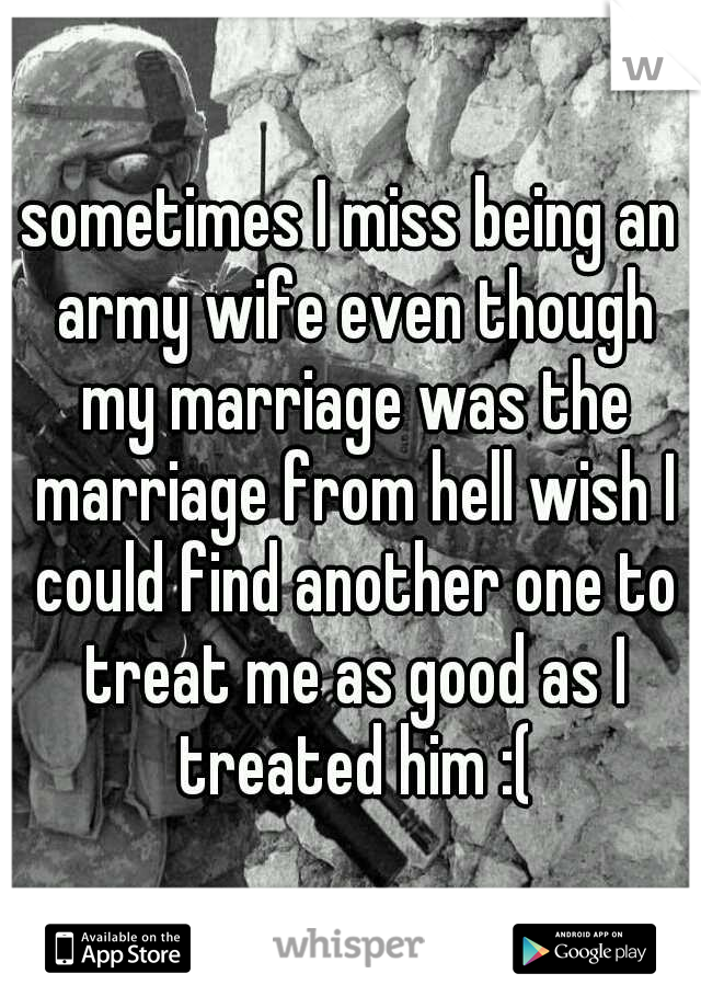 sometimes I miss being an army wife even though my marriage was the marriage from hell wish I could find another one to treat me as good as I treated him :(