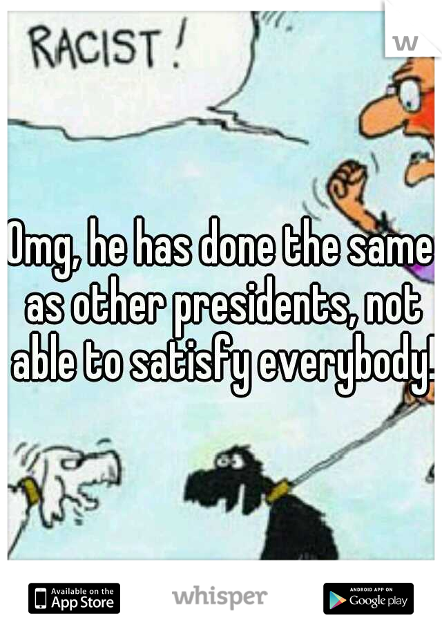 Omg, he has done the same as other presidents, not able to satisfy everybody!