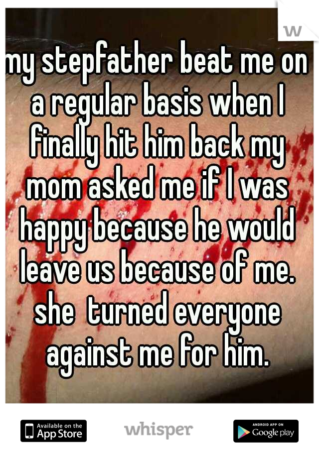 my stepfather beat me on a regular basis when I finally hit him back my mom asked me if I was happy because he would leave us because of me. she  turned everyone against me for him.