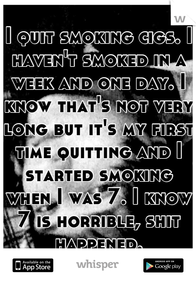 I quit smoking cigs. I haven't smoked in a week and one day. I know that's not very long but it's my first time quitting and I started smoking when I was 7. I know 7 is horrible, shit happened.