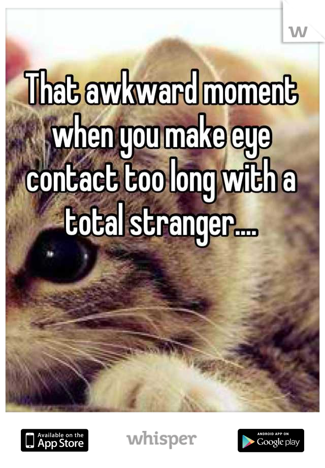 That awkward moment when you make eye contact too long with a total stranger....
