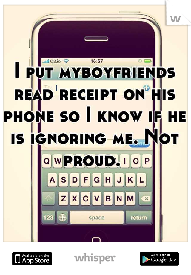 I put myboyfriends read receipt on his phone so I know if he is ignoring me. Not proud.