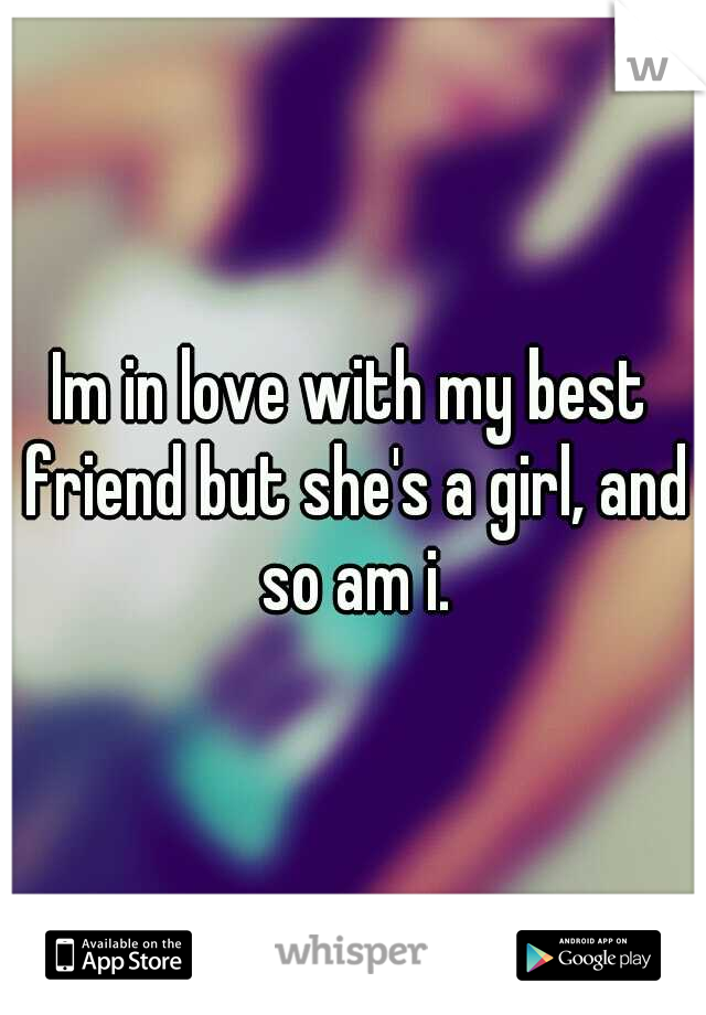 Im in love with my best friend but she's a girl, and so am i.
