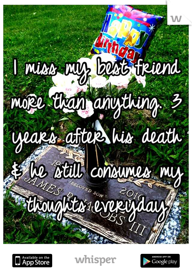I miss my best friend more than anything. 3 years after his death & he still consumes my thoughts everyday