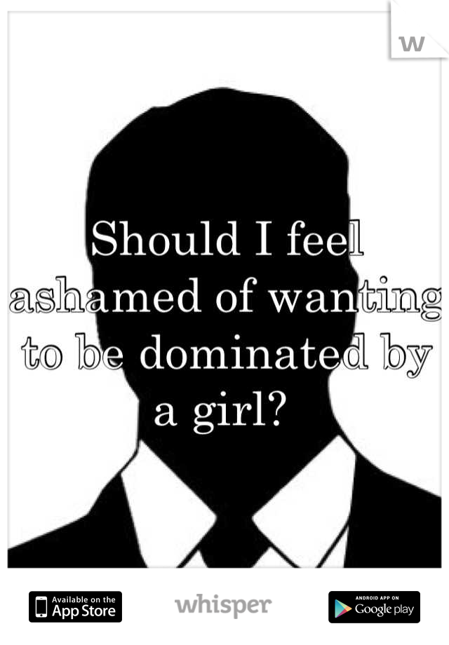 Should I feel ashamed of wanting to be dominated by a girl?