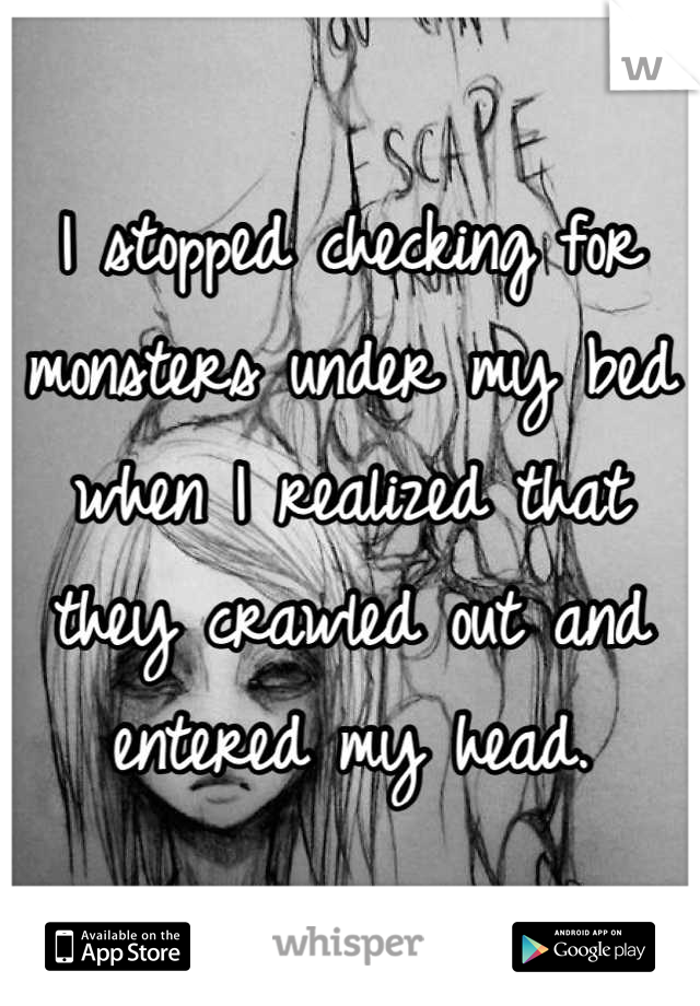 I stopped checking for monsters under my bed when I realized that they crawled out and entered my head.