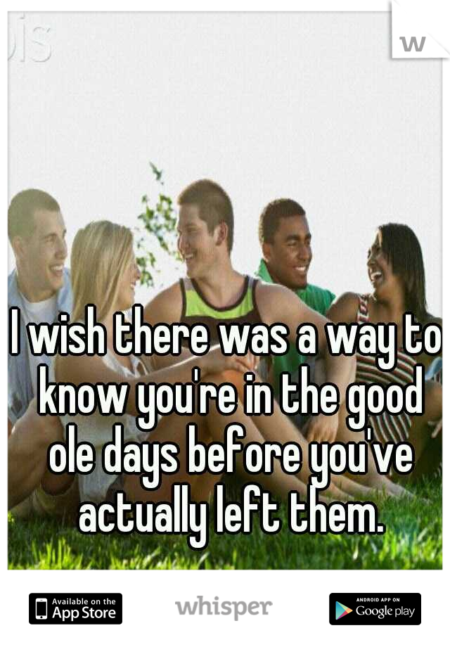 I wish there was a way to know you're in the good ole days before you've actually left them.