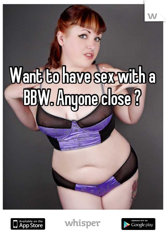 Want to have sex with a BBW. Anyone close ?