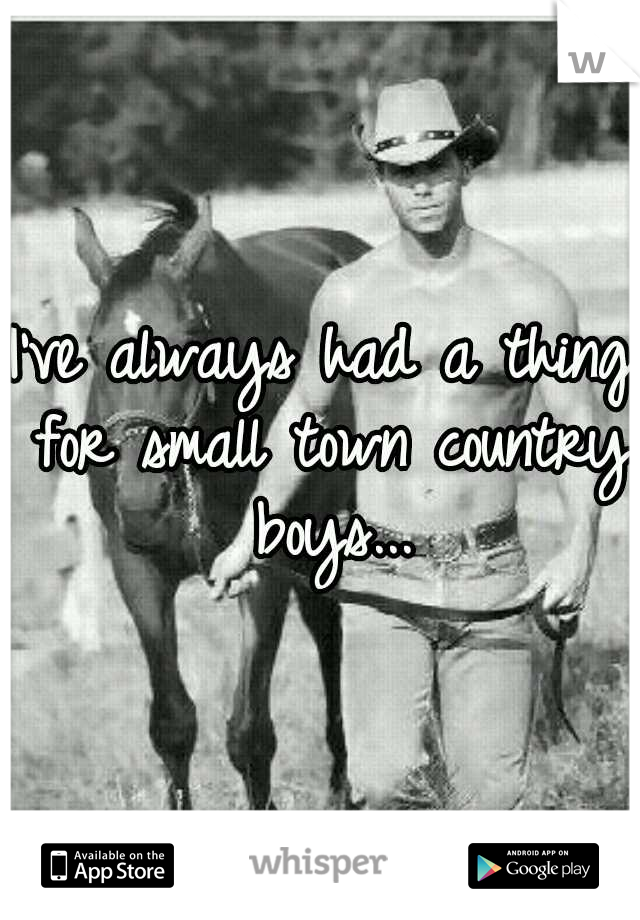 I've always had a thing for small town country boys...