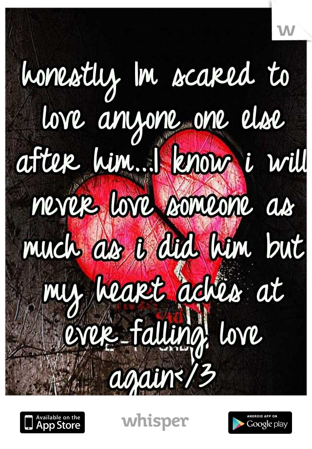 honestly Im scared to love anyone one else after him...I know i will never love someone as much as i did him but my heart aches at ever falling love again</3