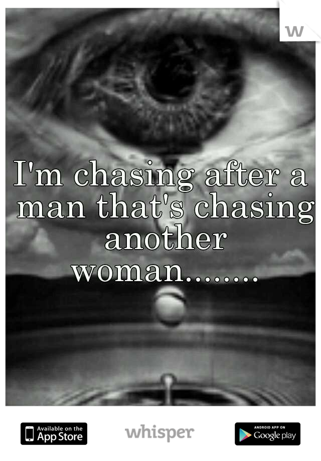I'm chasing after a man that's chasing another woman........