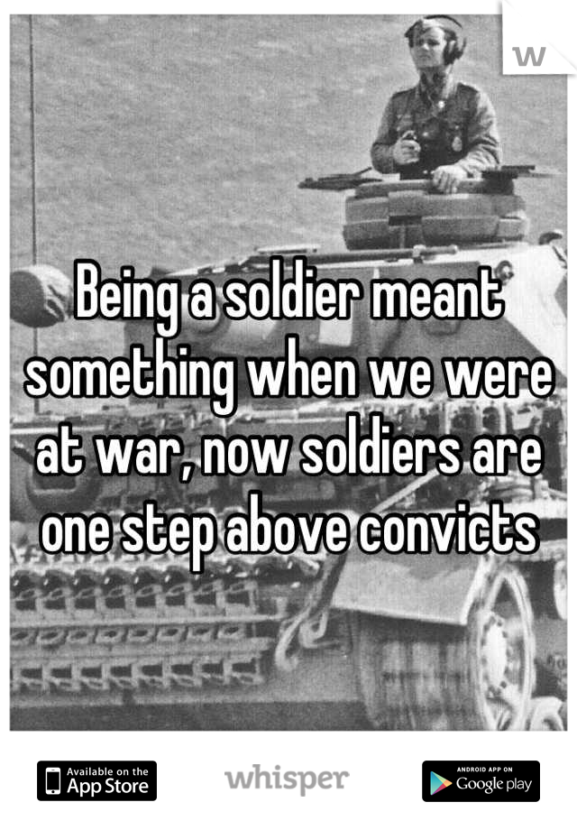 Being a soldier meant something when we were at war, now soldiers are one step above convicts