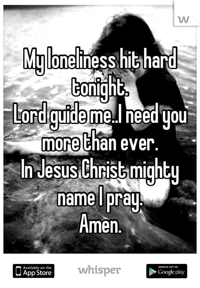 My loneliness hit hard tonight. Lord guide me..I need you more than ever. In Jesus Christ mighty name I pray. Amen.