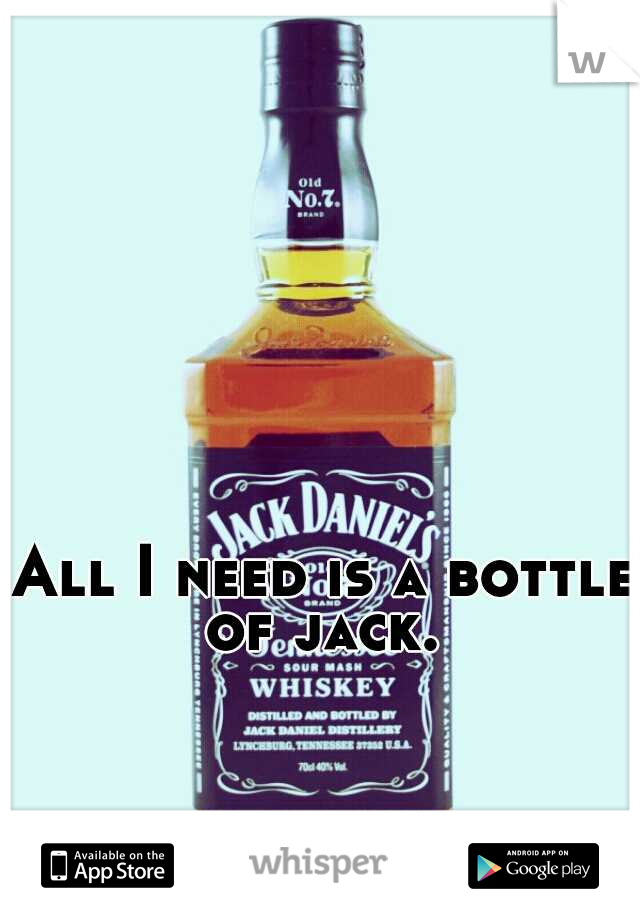 All I need is a bottle of jack.