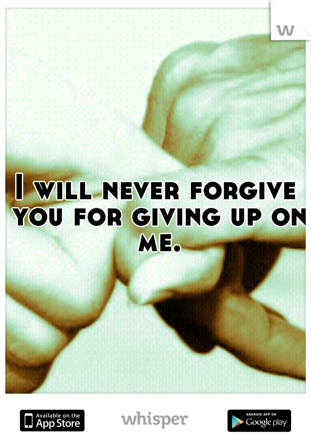 I will never forgive you for giving up on me.