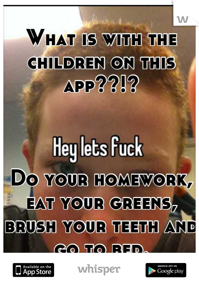 What is with the children on this app??!?    Do your homework, eat your greens, brush your teeth and go to bed.