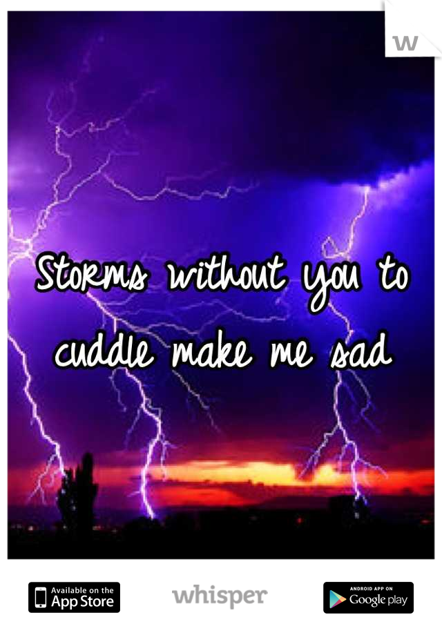 Storms without you to cuddle make me sad