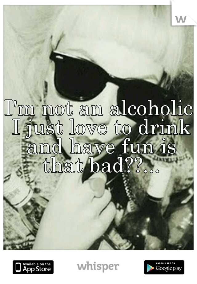 I'm not an alcoholic I just love to drink and have fun is that bad??...