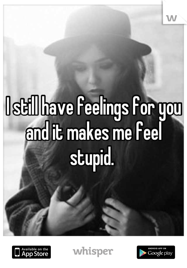 I still have feelings for you and it makes me feel stupid.