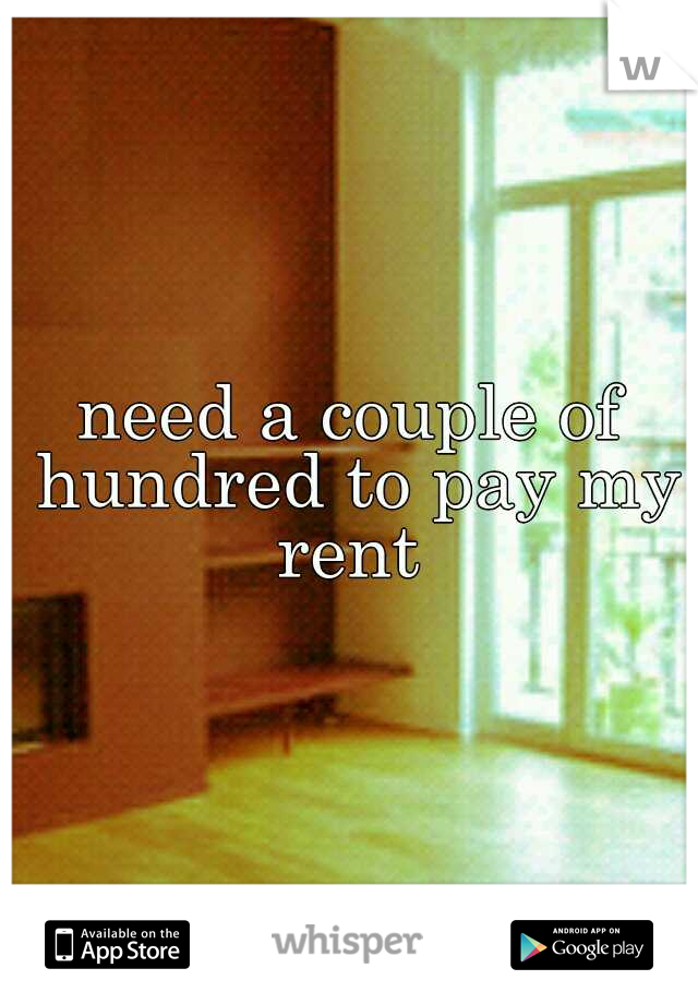 need a couple of hundred to pay my rent