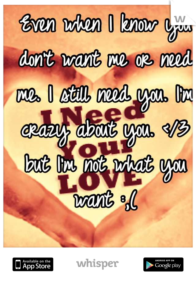 Even when I know you don't want me or need me. I still need you. I'm crazy about you. </3 but I'm not what you want :,(