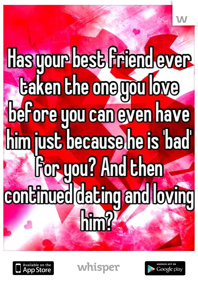 Has your best friend ever taken the one you love before you can even have him just because he is 'bad' for you? And then continued dating and loving him?