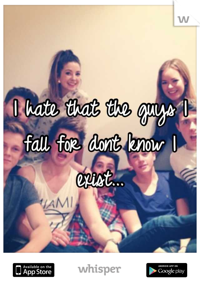 I hate that the guys I fall for dont know I exist...