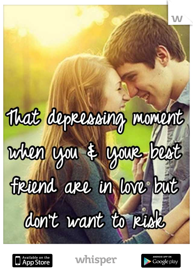 That depressing moment when you & your best friend are in love but don't want to risk ruining the friendship.
