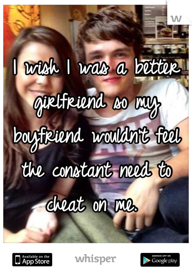 I wish I was a better girlfriend so my boyfriend wouldn't feel the constant need to cheat on me.