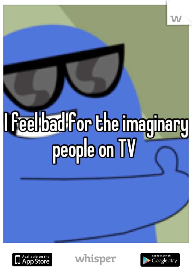 I feel bad for the imaginary people on TV