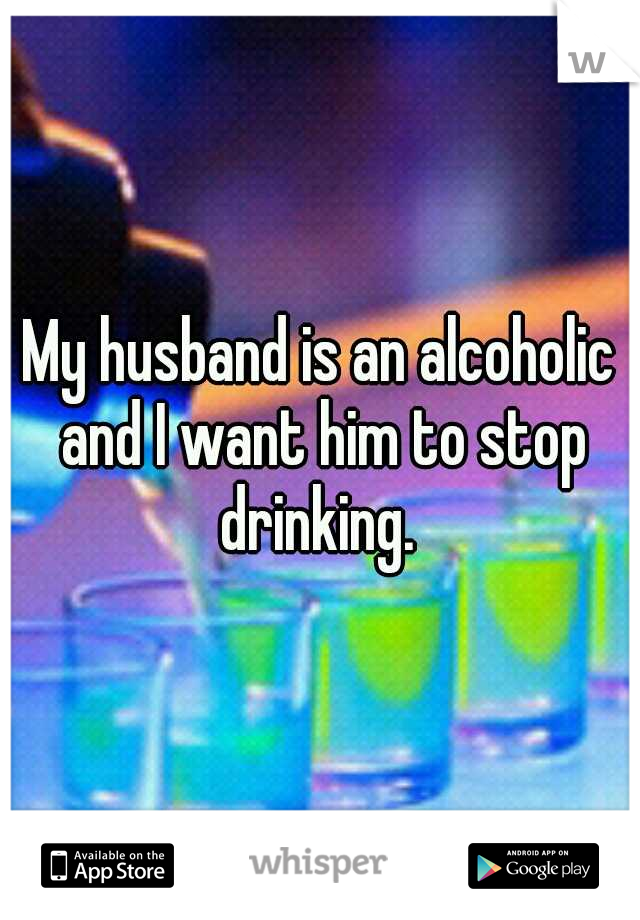 My husband is an alcoholic and I want him to stop drinking.