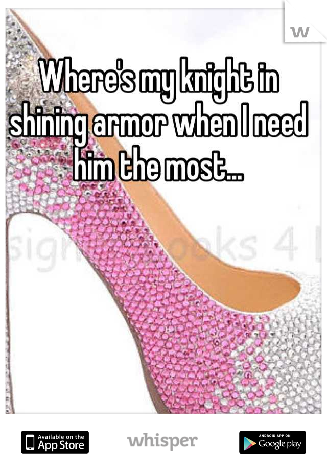Where's my knight in shining armor when I need him the most...