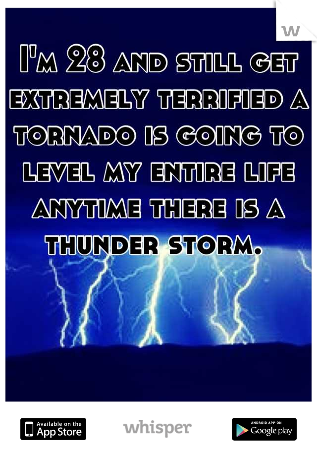 I'm 28 and still get extremely terrified a tornado is going to level my entire life anytime there is a thunder storm.