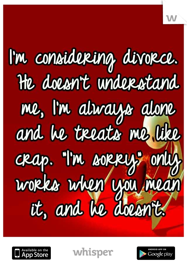 """I'm considering divorce. He doesn't understand me, I'm always alone and he treats me like crap. """"I'm sorry"""" only works when you mean it, and he doesn't."""