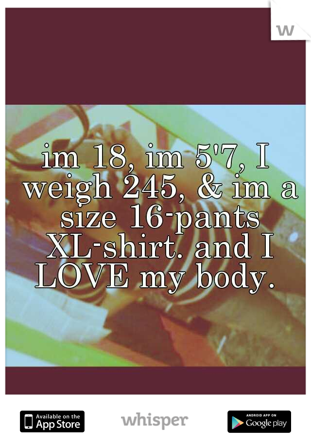 im 18, im 5'7, I weigh 245, & im a size 16-pants XL-shirt. and I LOVE my body.