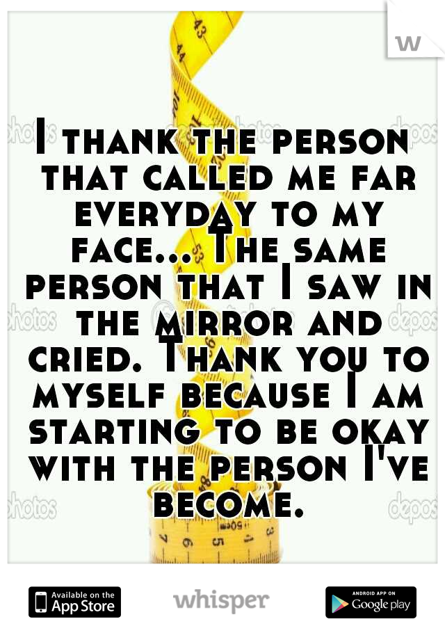 I thank the person that called me far everyday to my face... The same person that I saw in the mirror and cried. Thank you to myself because I am starting to be okay with the person I've become.
