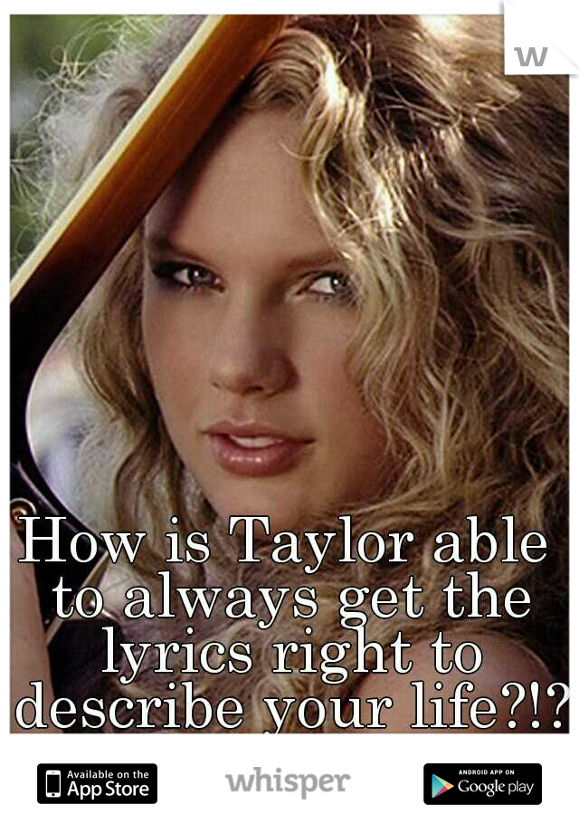 How is Taylor able to always get the lyrics right to describe your life?!?