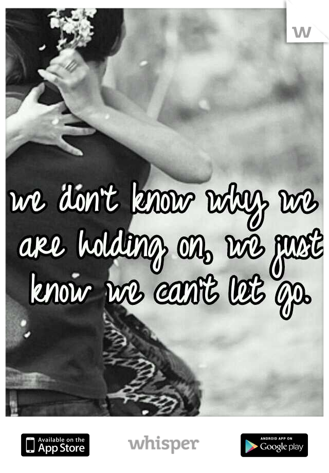 we don't know why we are holding on, we just know we can't let go.