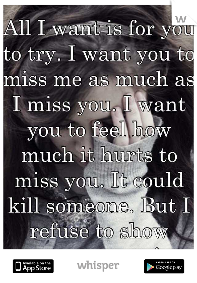 All I want is for you to try. I want you to miss me as much as I miss you. I want you to feel how much it hurts to miss you. It could kill someone. But I refuse to show anyone my pain.